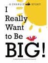 I Really Want to Be BIG! A Charlie Bird Story